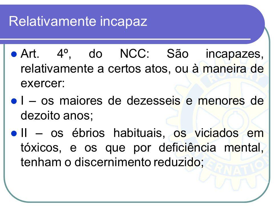 Relativamente incapaz Art. 4º, do NCC: São incapazes, relativamente a certos atos, ou à maneira de exercer: I – os maiores de dezesseis e menores de d