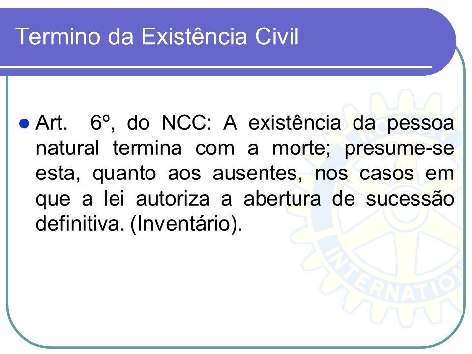 Termino da Existência Civil Art. 6º, do NCC: A existência da pessoa natural termina com a morte; presume-se esta, quanto aos ausentes, nos casos em qu