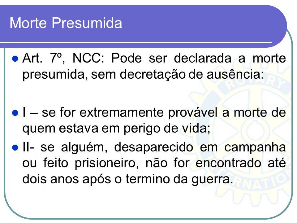 Morte Presumida Art. 7º, NCC: Pode ser declarada a morte presumida, sem decretação de ausência: I – se for extremamente provável a morte de quem estav
