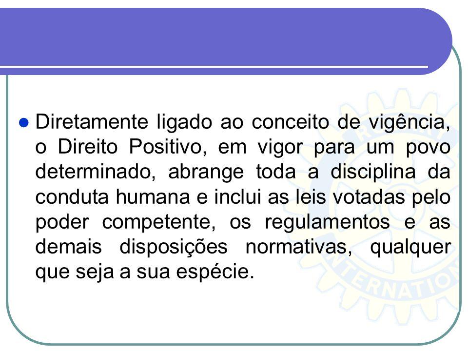 Diretamente ligado ao conceito de vigência, o Direito Positivo, em vigor para um povo determinado, abrange toda a disciplina da conduta humana e inclu