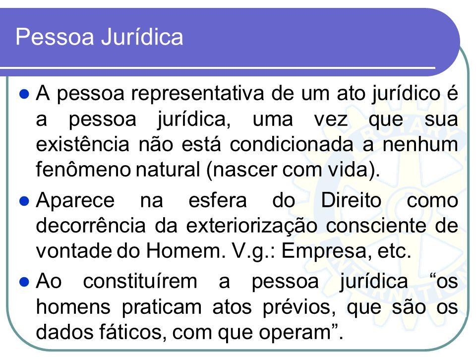 Pessoa Jurídica A pessoa representativa de um ato jurídico é a pessoa jurídica, uma vez que sua existência não está condicionada a nenhum fenômeno nat