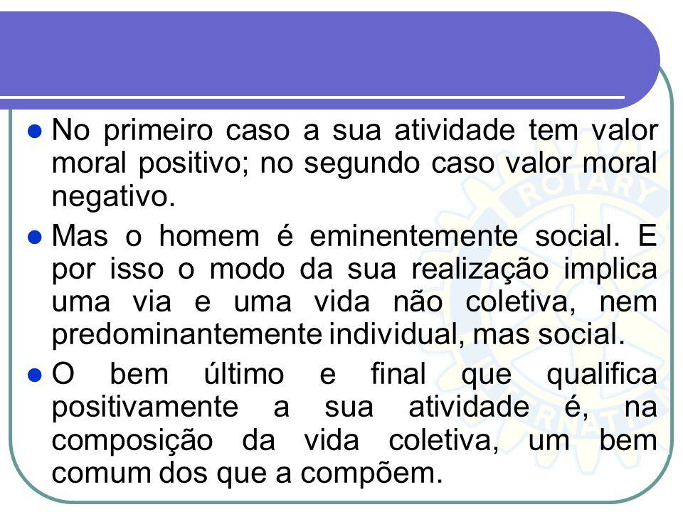 No primeiro caso a sua atividade tem valor moral positivo; no segundo caso valor moral negativo. Mas o homem é eminentemente social. E por isso o modo