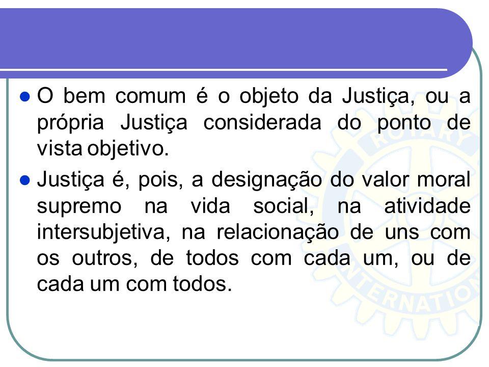 O bem comum é o objeto da Justiça, ou a própria Justiça considerada do ponto de vista objetivo. Justiça é, pois, a designação do valor moral supremo n