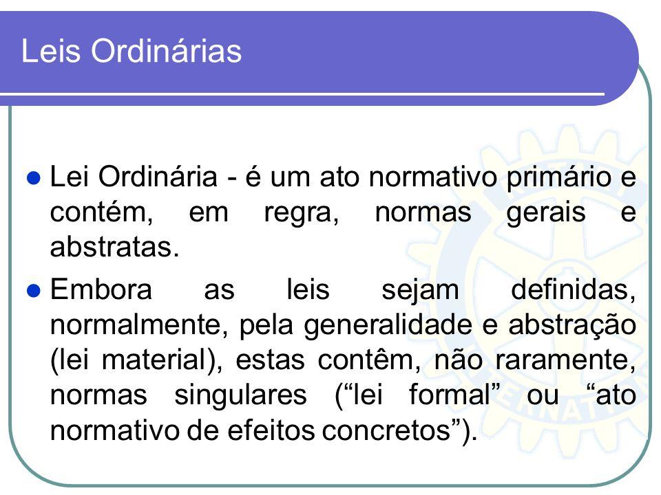 Leis Ordinárias Lei Ordinária - é um ato normativo primário e contém, em regra, normas gerais e abstratas. Embora as leis sejam definidas, normalmente