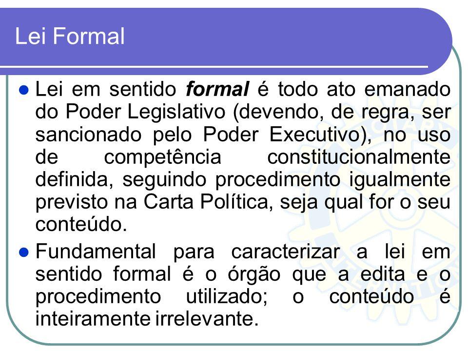 Lei Formal Lei em sentido formal é todo ato emanado do Poder Legislativo (devendo, de regra, ser sancionado pelo Poder Executivo), no uso de competênc