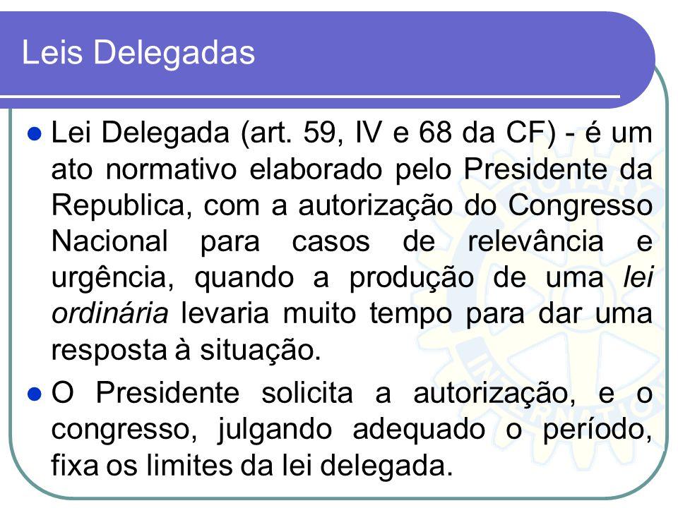 Leis Delegadas Lei Delegada (art. 59, IV e 68 da CF) - é um ato normativo elaborado pelo Presidente da Republica, com a autorização do Congresso Nacio