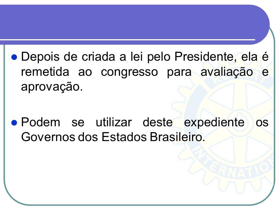 Depois de criada a lei pelo Presidente, ela é remetida ao congresso para avaliação e aprovação. Podem se utilizar deste expediente os Governos dos Est