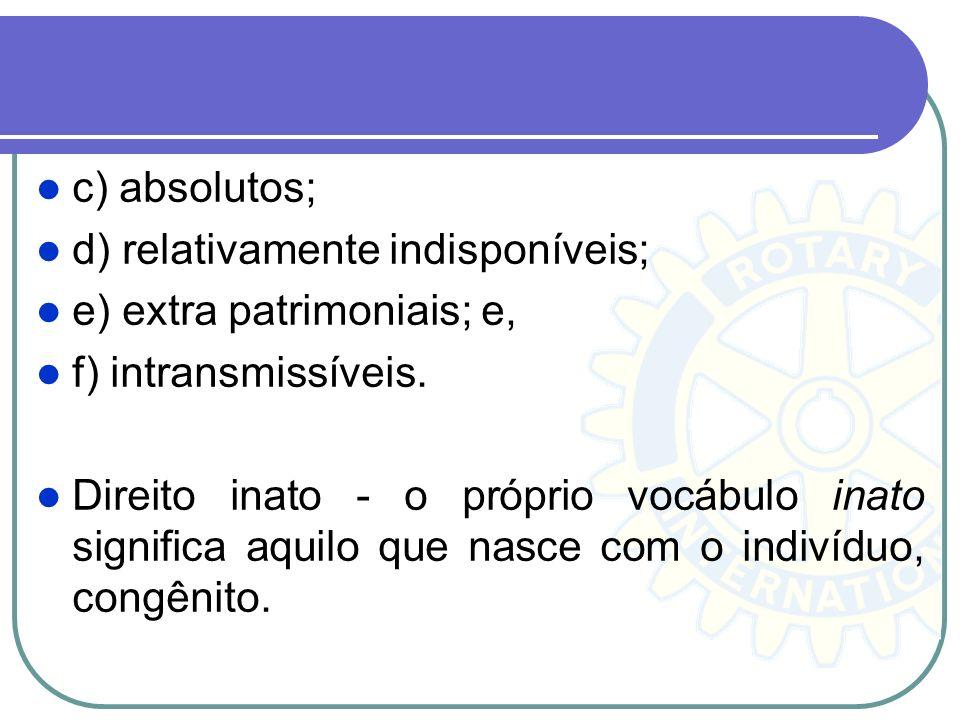 c) absolutos; d) relativamente indisponíveis; e) extra patrimoniais; e, f) intransmissíveis. Direito inato - o próprio vocábulo inato significa aquilo