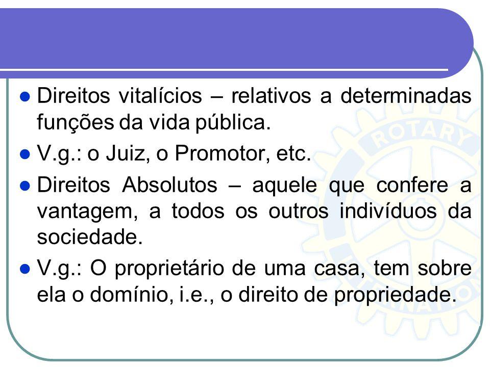 Direitos vitalícios – relativos a determinadas funções da vida pública. V.g.: o Juiz, o Promotor, etc. Direitos Absolutos – aquele que confere a vanta