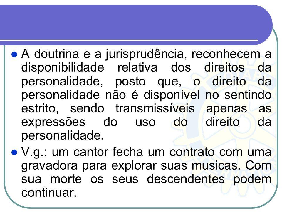 A doutrina e a jurisprudência, reconhecem a disponibilidade relativa dos direitos da personalidade, posto que, o direito da personalidade não é dispon
