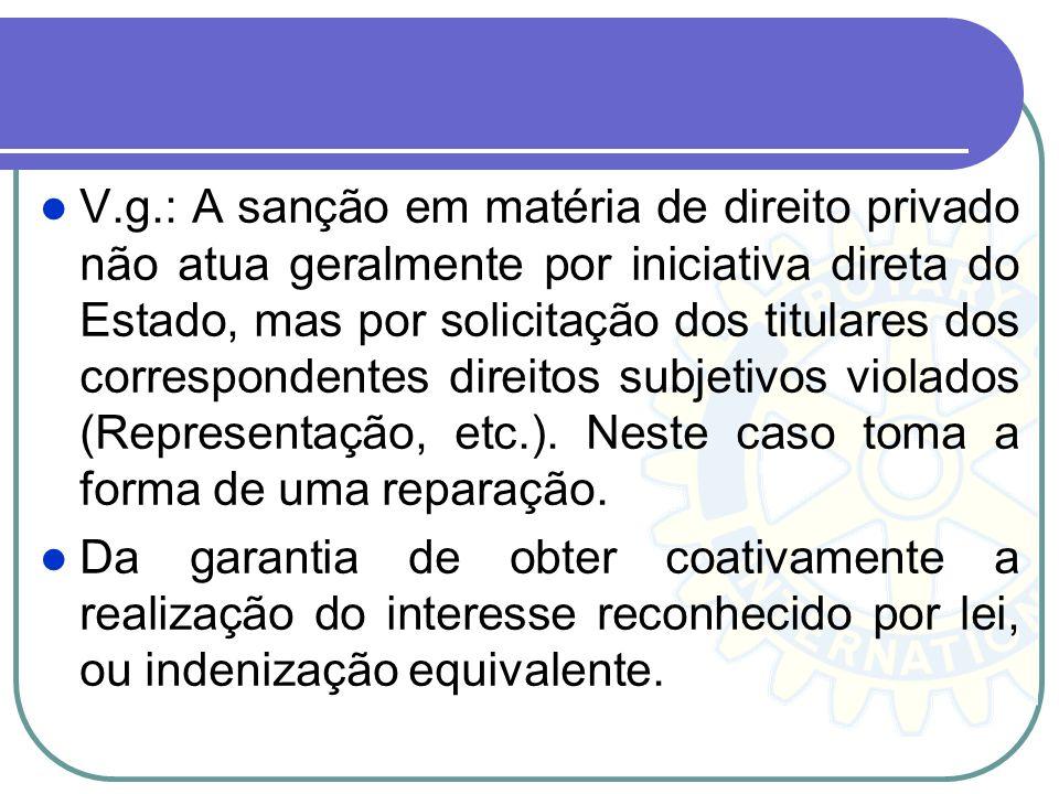 V.g.: A sanção em matéria de direito privado não atua geralmente por iniciativa direta do Estado, mas por solicitação dos titulares dos correspondente