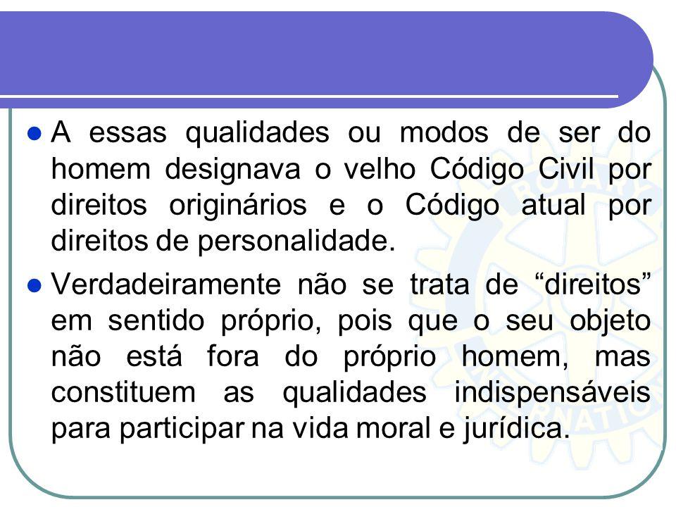 A essas qualidades ou modos de ser do homem designava o velho Código Civil por direitos originários e o Código atual por direitos de personalidade. Ve