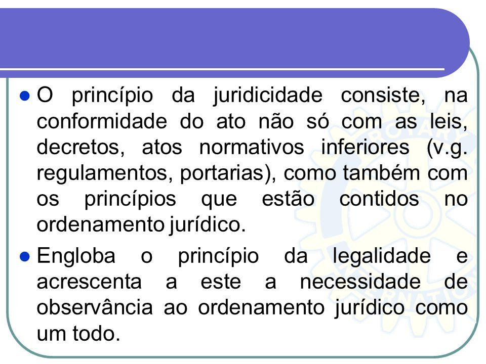 O princípio da juridicidade consiste, na conformidade do ato não só com as leis, decretos, atos normativos inferiores (v.g. regulamentos, portarias),