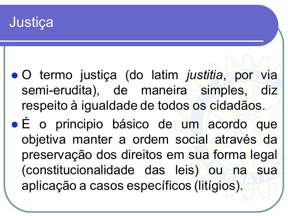 Justiça O termo justiça (do latim justitia, por via semi-erudita), de maneira simples, diz respeito à igualdade de todos os cidadãos. É o principio bá