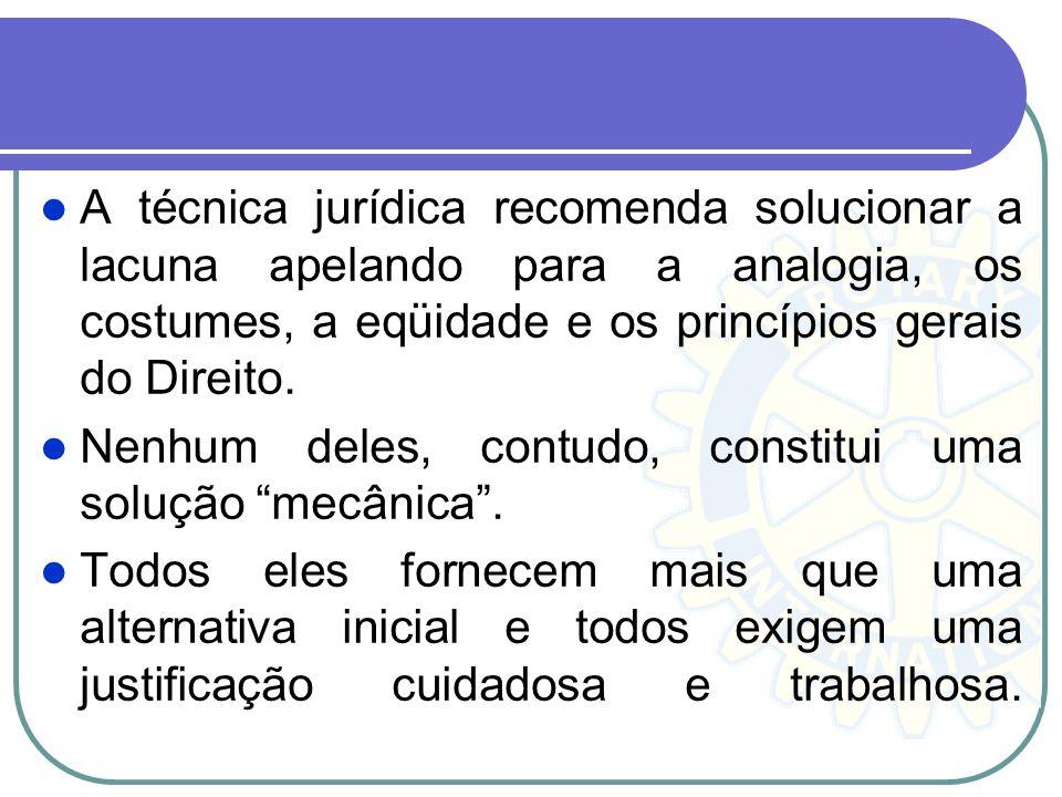 A técnica jurídica recomenda solucionar a lacuna apelando para a analogia, os costumes, a eqüidade e os princípios gerais do Direito. Nenhum deles, co