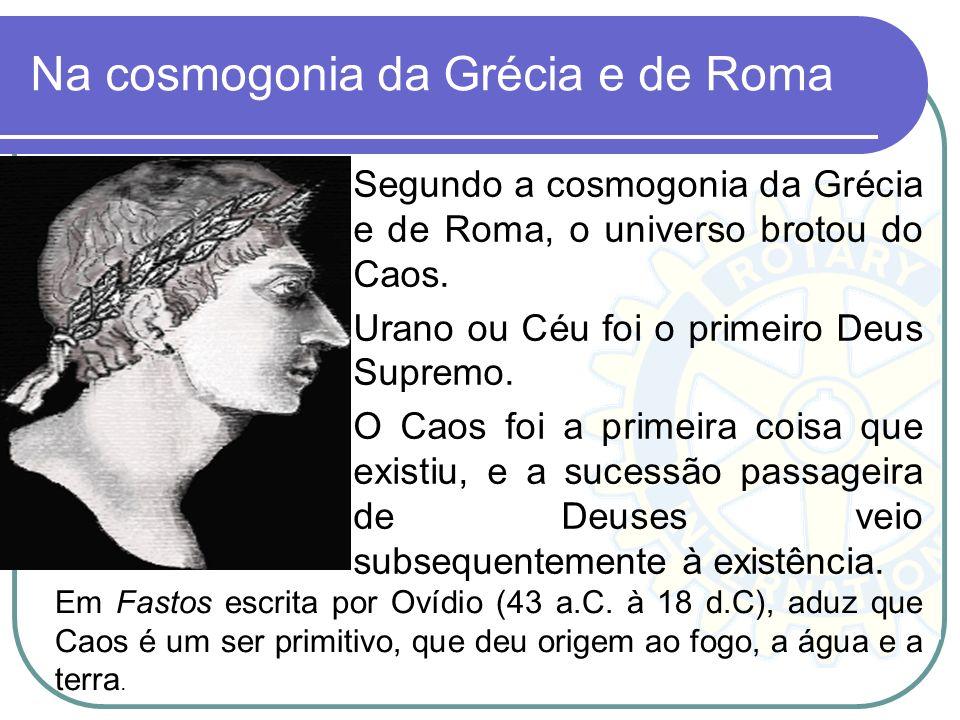 Na cosmogonia da Grécia e de Roma Segundo a cosmogonia da Grécia e de Roma, o universo brotou do Caos. Urano ou Céu foi o primeiro Deus Supremo. O Cao
