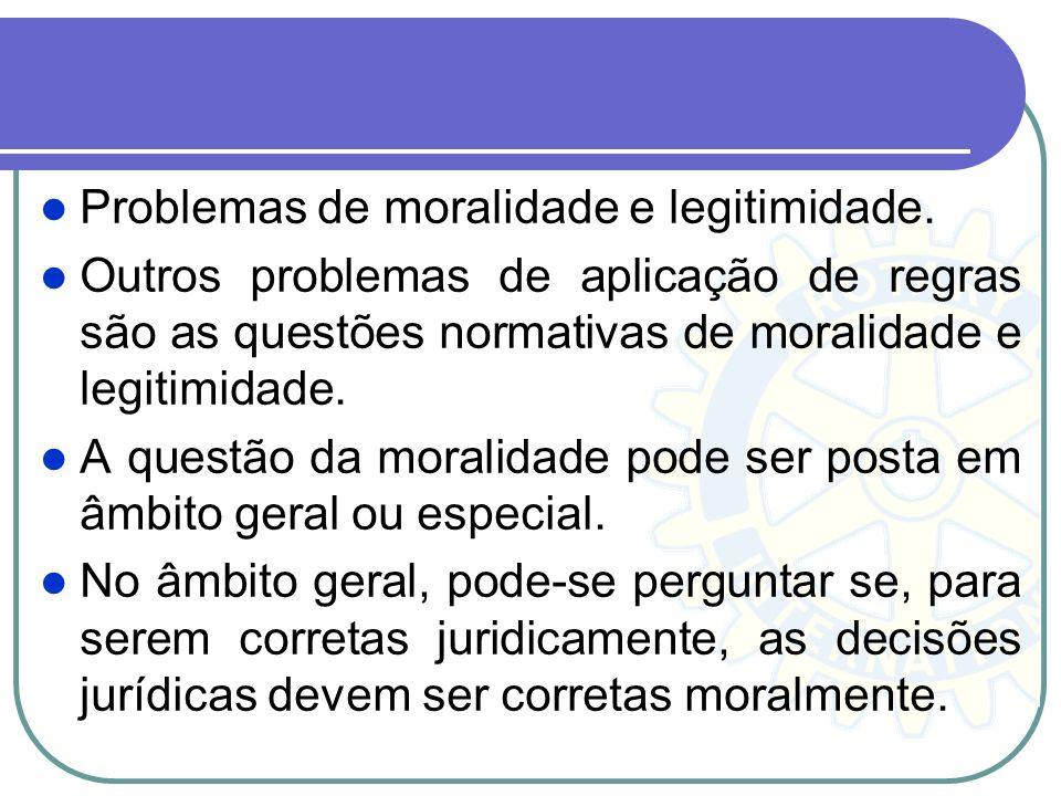 Problemas de moralidade e legitimidade. Outros problemas de aplicação de regras são as questões normativas de moralidade e legitimidade. A questão da