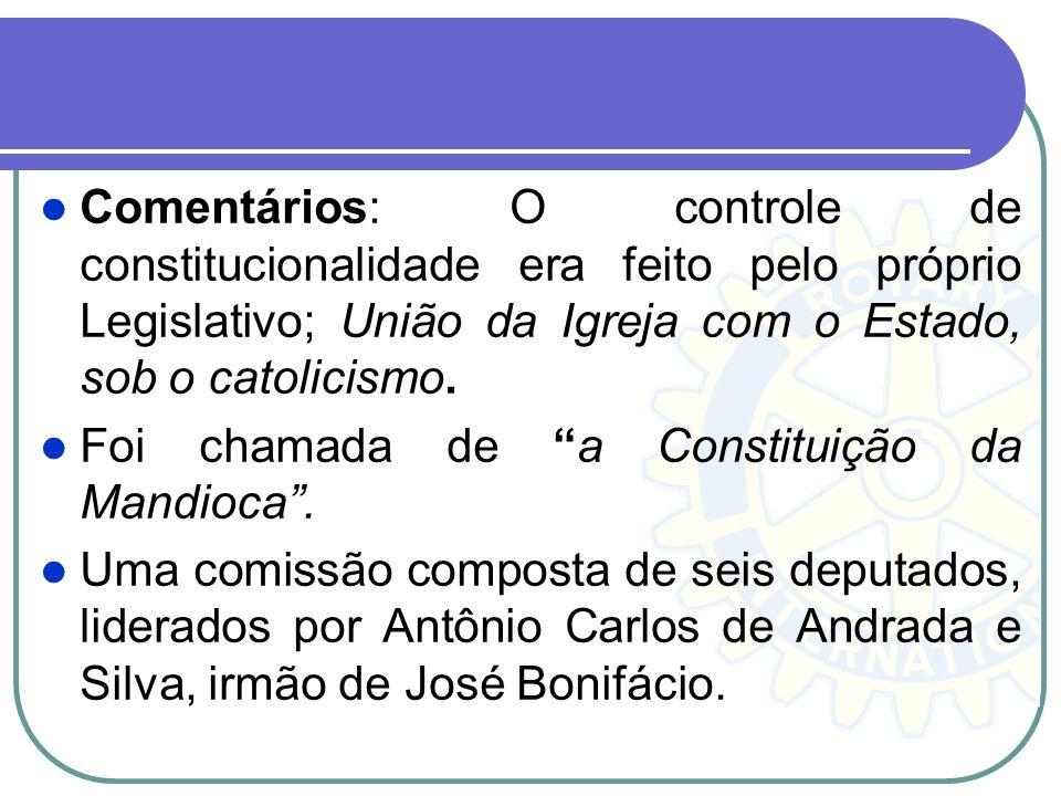 Comentários: O controle de constitucionalidade era feito pelo próprio Legislativo; União da Igreja com o Estado, sob o catolicismo. Foi chamada de a C