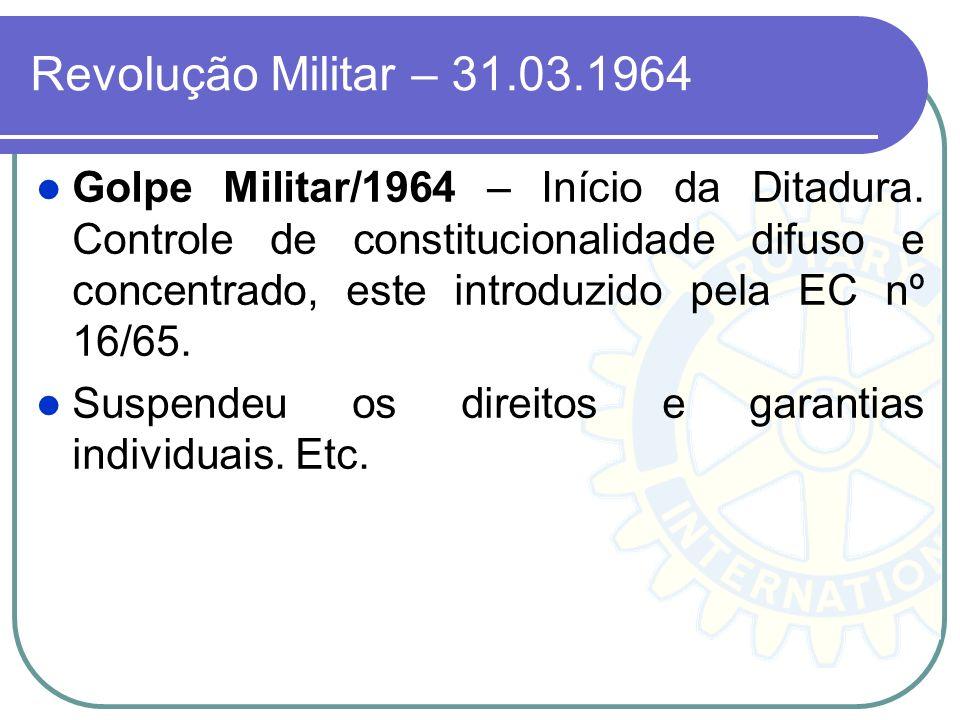 Revolução Militar – 31.03.1964 Golpe Militar/1964 – Início da Ditadura. Controle de constitucionalidade difuso e concentrado, este introduzido pela EC