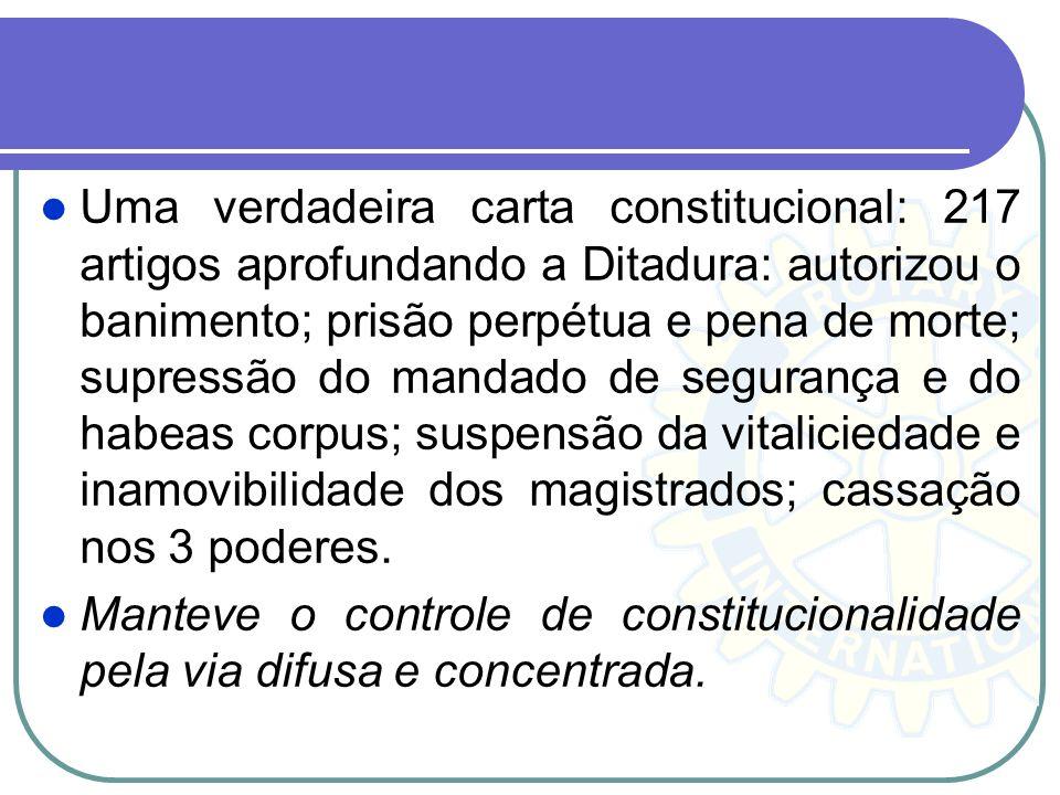 Uma verdadeira carta constitucional: 217 artigos aprofundando a Ditadura: autorizou o banimento; prisão perpétua e pena de morte; supressão do mandado