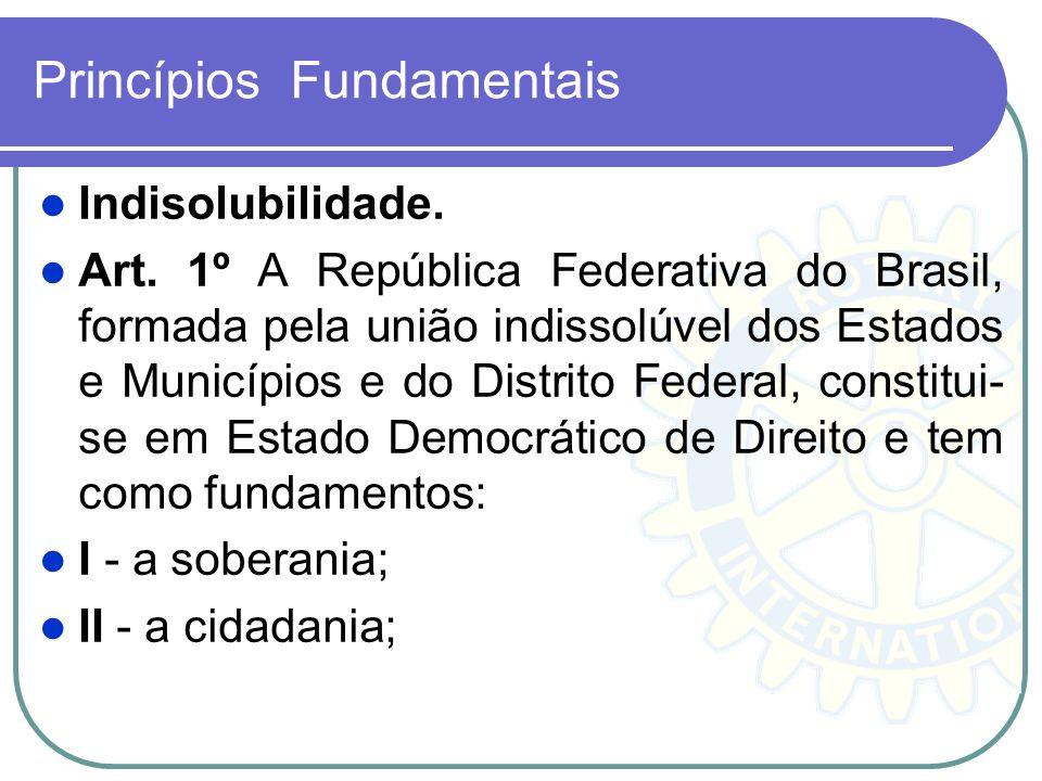 Princípios Fundamentais Indisolubilidade. Art. 1º A República Federativa do Brasil, formada pela união indissolúvel dos Estados e Municípios e do Dist