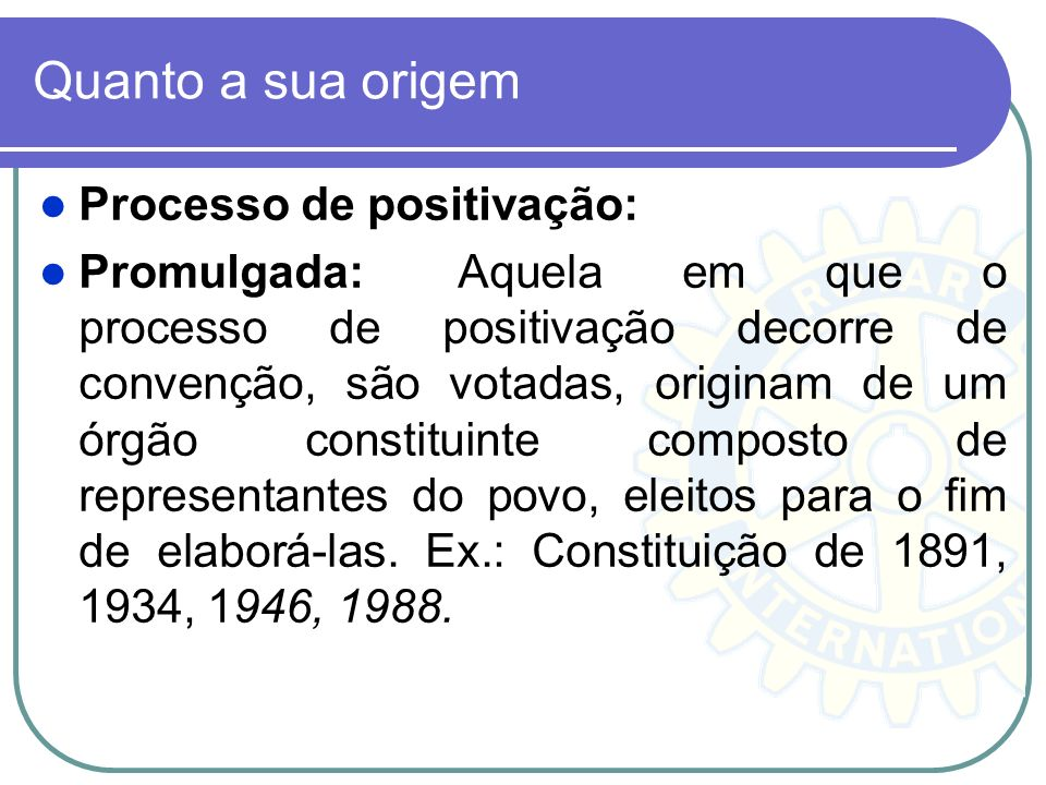 Quanto a sua origem Processo de positivação: Promulgada: Aquela em que o processo de positivação decorre de convenção, são votadas, originam de um órg