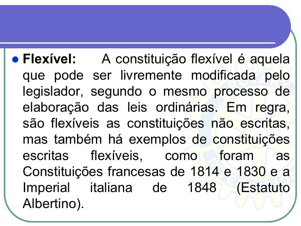 Flexível:A constituição flexível é aquela que pode ser livremente modificada pelo legislador, segundo o mesmo processo de elaboração das leis ordinári