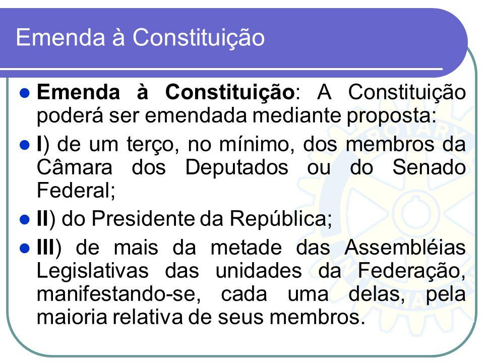 Emenda à Constituição Emenda à Constituição: A Constituição poderá ser emendada mediante proposta: I) de um terço, no mínimo, dos membros da Câmara do