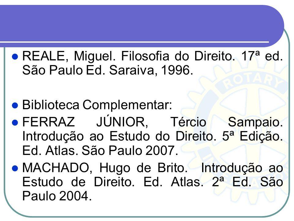 REALE, Miguel. Filosofia do Direito. 17ª ed. São Paulo Ed. Saraiva, 1996. Biblioteca Complementar: FERRAZ JÚNIOR, Tércio Sampaio. Introdução ao Estudo