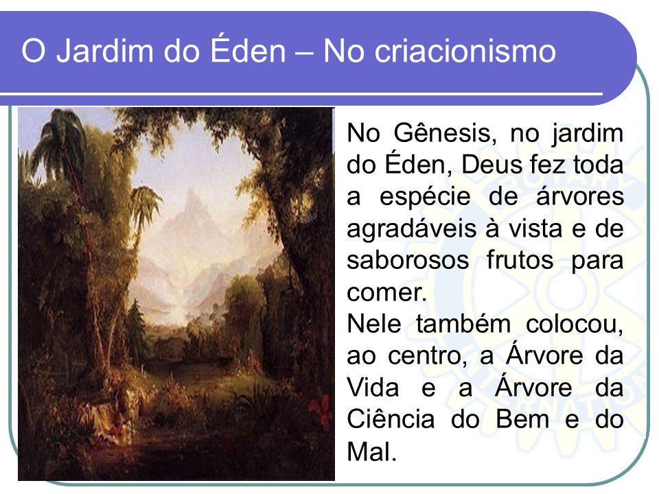 O Jardim do Éden – No criacionismo No Gênesis, no jardim do Éden, Deus fez toda a espécie de árvores agradáveis à vista e de saborosos frutos para com