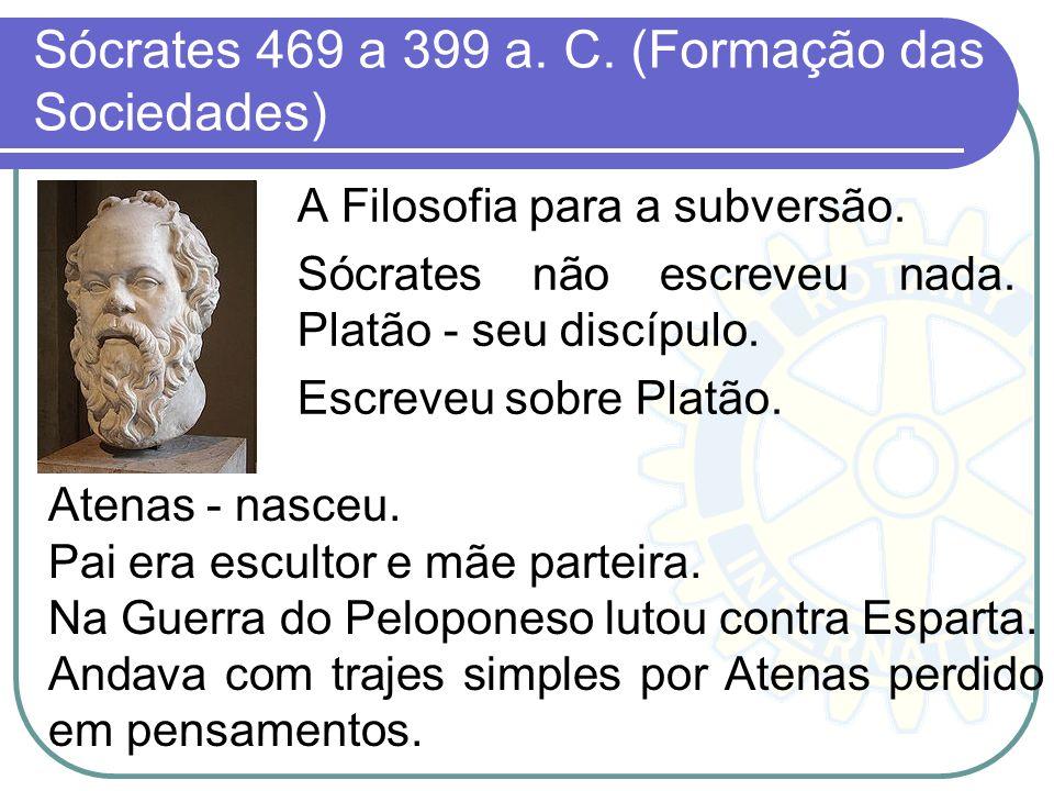 Sócrates 469 a 399 a. C. (Formação das Sociedades) A Filosofia para a subversão. Sócrates não escreveu nada. Platão - seu discípulo. Escreveu sobre Pl