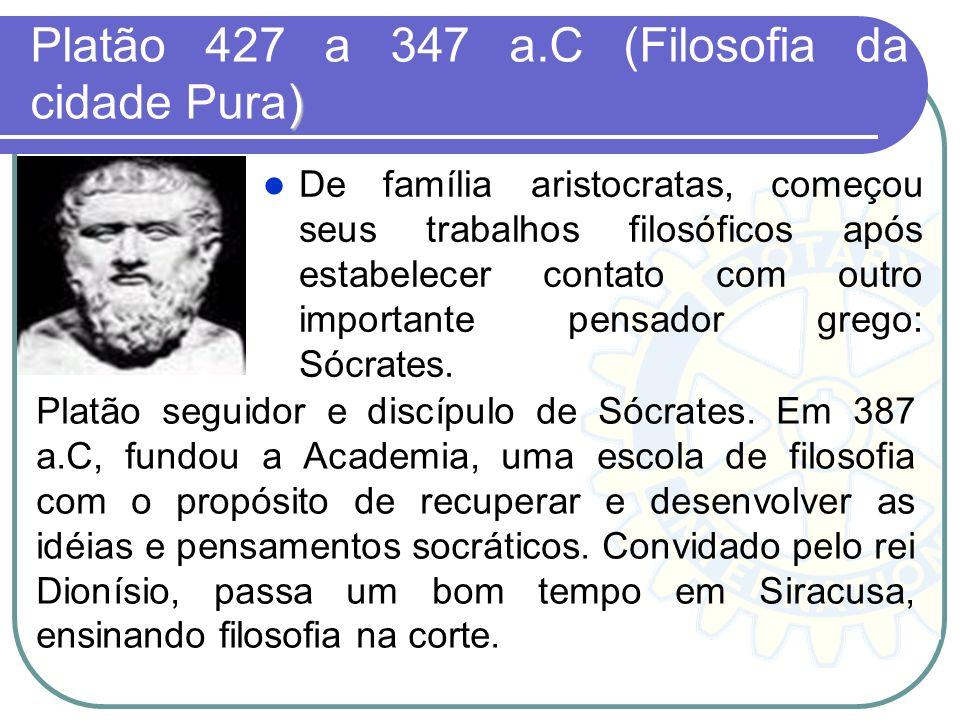) Platão 427 a 347 a.C (Filosofia da cidade Pura) De família aristocratas, começou seus trabalhos filosóficos após estabelecer contato com outro impor