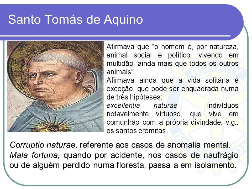 Santo Tomás de Aquino Afirmava que o homem é, por natureza, animal social e político, vivendo em multidão, ainda mais que todos os outros animais. Afi