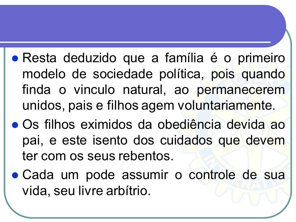 Resta deduzido que a família é o primeiro modelo de sociedade política, pois quando finda o vinculo natural, ao permanecerem unidos, pais e filhos age