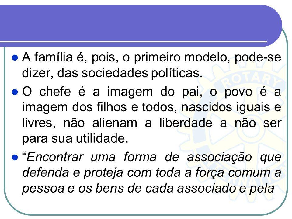 A família é, pois, o primeiro modelo, pode-se dizer, das sociedades políticas. O chefe é a imagem do pai, o povo é a imagem dos filhos e todos, nascid