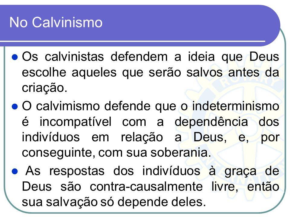 No Calvinismo Os calvinistas defendem a ideia que Deus escolhe aqueles que serão salvos antes da criação. O calvimismo defende que o indeterminismo é