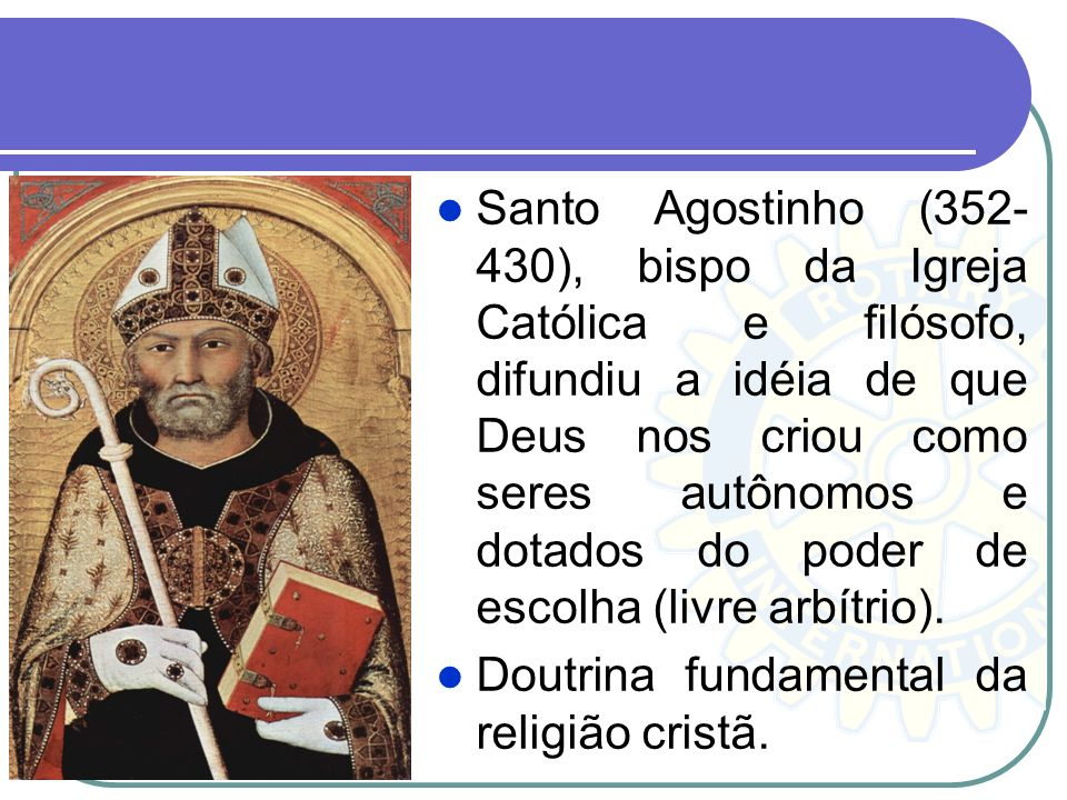 Santo Agostinho (352- 430), bispo da Igreja Católica e filósofo, difundiu a idéia de que Deus nos criou como seres autônomos e dotados do poder de esc