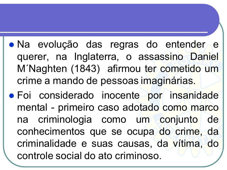 Na evolução das regras do entender e querer, na Inglaterra, o assassino Daniel M´Naghten (1843) afirmou ter cometido um crime a mando de pessoas imagi