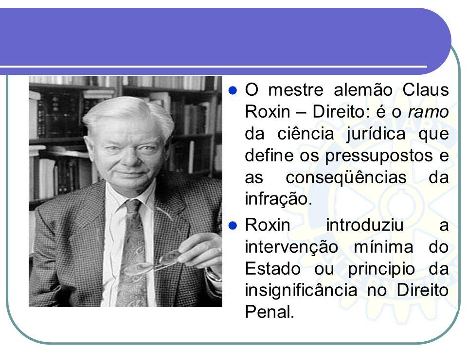 O mestre alemão Claus Roxin – Direito: é o ramo da ciência jurídica que define os pressupostos e as conseqüências da infração. Roxin introduziu a inte