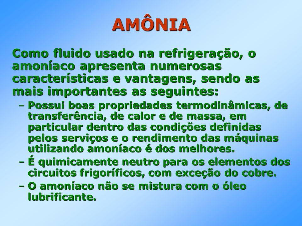 AMÔNIA Como fluido usado na refrigeração, o amoníaco apresenta numerosas características e vantagens, sendo as mais importantes as seguintes: –Possui