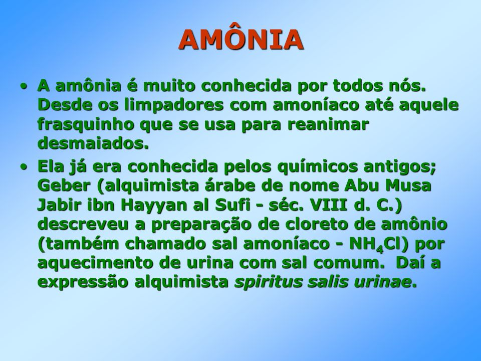 AMÔNIA A amônia é muito conhecida por todos nós. Desde os limpadores com amoníaco até aquele frasquinho que se usa para reanimar desmaiados.A amônia é
