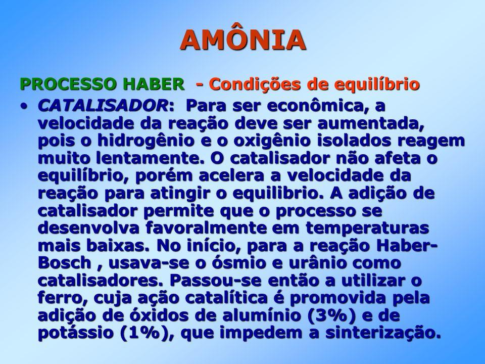 AMÔNIA PROCESSO HABER - Condições de equilíbrio CATALISADOR: Para ser econômica, a velocidade da reação deve ser aumentada, pois o hidrogênio e o oxig
