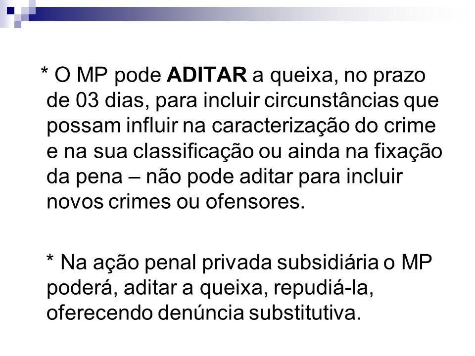 * O MP pode ADITAR a queixa, no prazo de 03 dias, para incluir circunstâncias que possam influir na caracterização do crime e na sua classificação ou