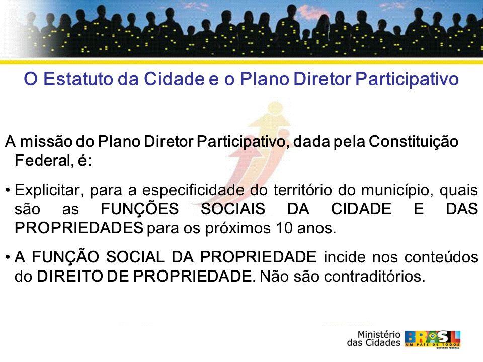 O Estatuto da Cidade e o Plano Diretor Participativo A missão do Plano Diretor Participativo, dada pela Constituição Federal, é: Explicitar, para a es
