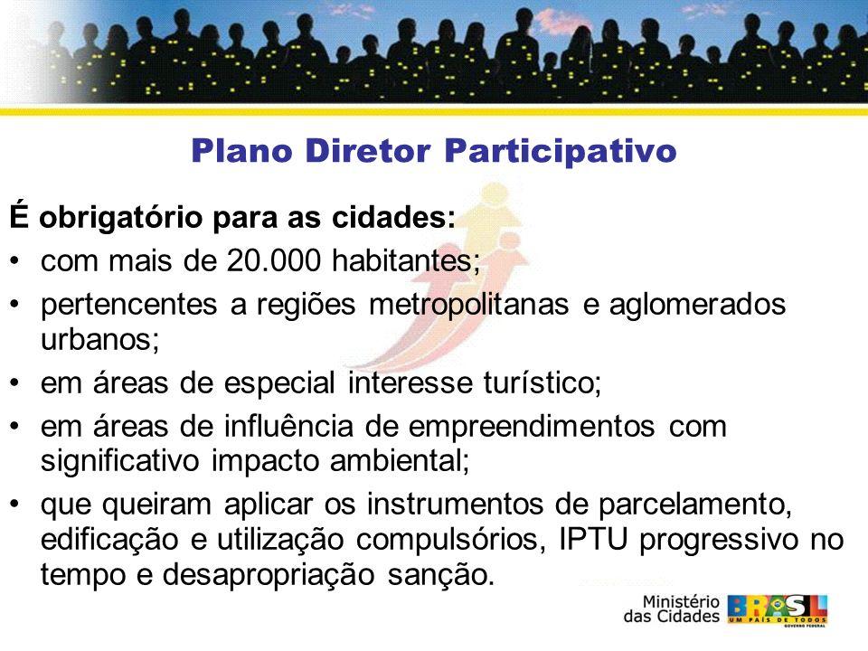 Plano Diretor Participativo É obrigatório para as cidades: com mais de 20.000 habitantes; pertencentes a regiões metropolitanas e aglomerados urbanos;