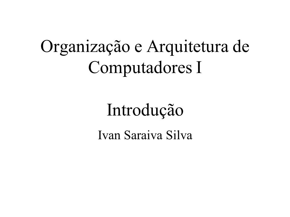 Organização e Arquitetura de Computadores I Introdução Ivan Saraiva Silva