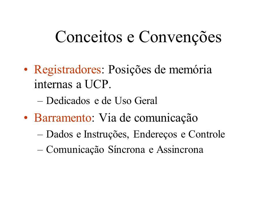 Conceitos e Convenções Registradores: Posições de memória internas a UCP. –Dedicados e de Uso Geral Barramento: Via de comunicação –Dados e Instruções