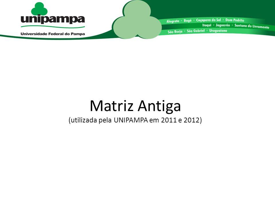 Matriz Antiga (utilizada pela UNIPAMPA em 2011 e 2012)