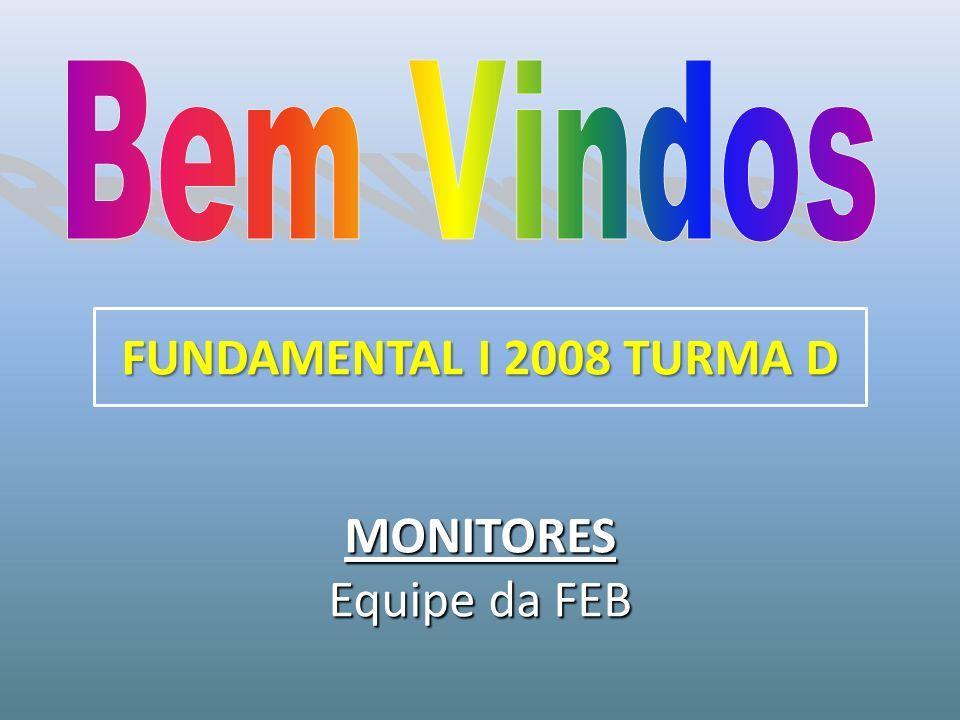 MONITORES Equipe da FEB FUNDAMENTAL I 2008 TURMA D