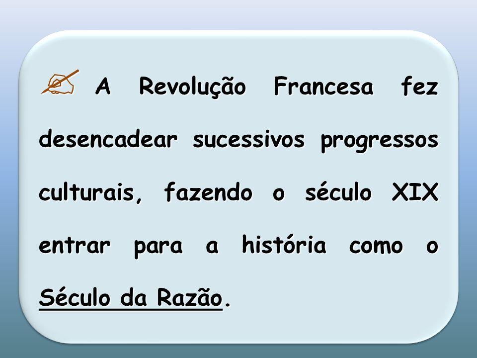 A Revolução Francesa fez desencadear sucessivos progressos culturais, fazendo o século XIX entrar para a história como o Século da Razão. A Revolução